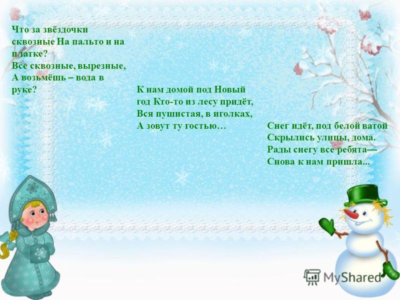 Что за звёздочки сквозные На пальто и на платке? Все сквозные, вырезные, А возьмёшь – вода в руке?К нам домой под Новый год Кто-то из лесу придёт, Вся пушистая, в иголках, А зовут ту гостью…Снег идёт, под белой ватой Скрылись улицы, дома. Рады снегу