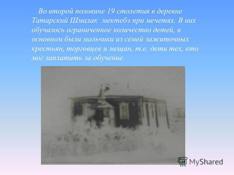 Во второй половине 19 столетия в деревне Татарский Шмалак мектебе при мечетях. В них обучалось ограниченное количество детей, в основном были мальчики из семей зажиточных крестьян, торговцев и мещан, т.е. дети тех, кто мог заплатить за обучение.