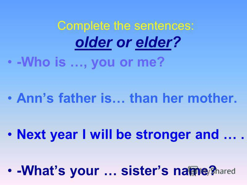 Complete the sentences: older or elder? -Who is …, you or me? Anns father is… than her mother. Next year I will be stronger and …. -Whats your … sisters name?