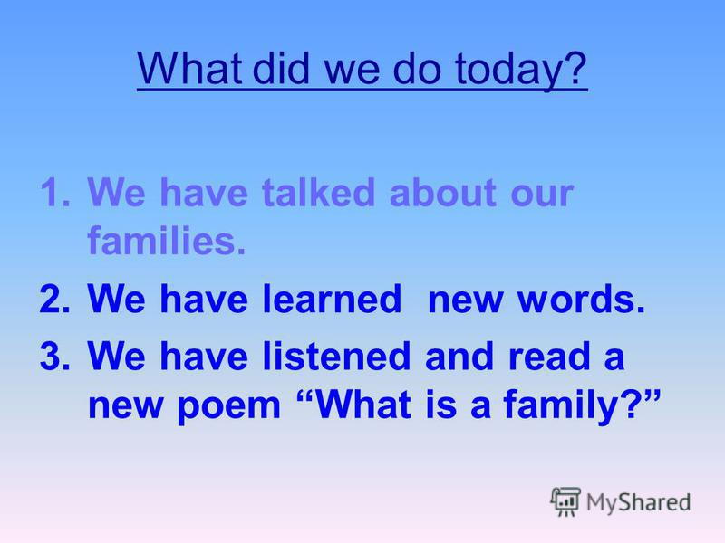 What did we do today? 1.We have talked about our families. 2.We have learned new words. 3.We have listened and read a new poem What is a family?