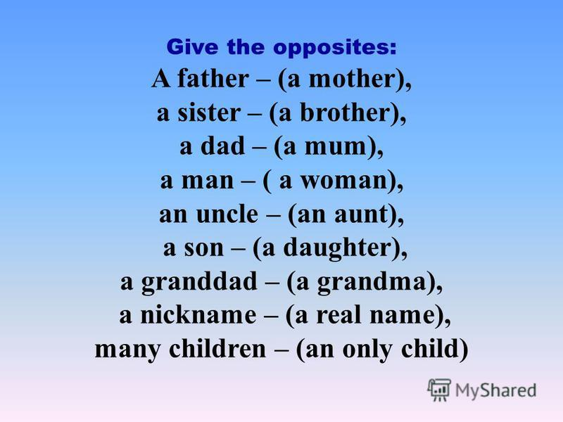 Give the opposites: A father – (a mother), a sister – (a brother), a dad – (a mum), a man – ( a woman), an uncle – (an aunt), a son – (a daughter), a granddad – (a grandma), a nickname – (a real name), many children – (an only child)