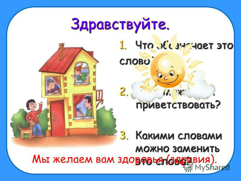 Здравствуйте. 1. Что обозначает это слово? 2. Кого можно им приветствовать? 3. Какими словами можно заменить это слово? Мы желаем вам здоровья (здравия).