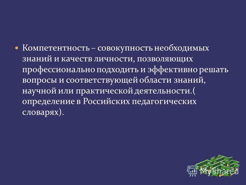 Компетентность – совокупность необходимых знаний и качеств личности, позволяющих профессионально подходить и эффективно решать вопросы и соответствующей области знаний, научной или практической деятельности.( определение в Российских педагогических с