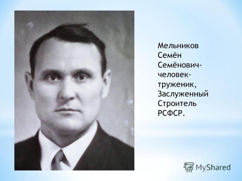 Мельников Семён Семёнович- человек- труженик, Заслуженный Строитель РСФСР.