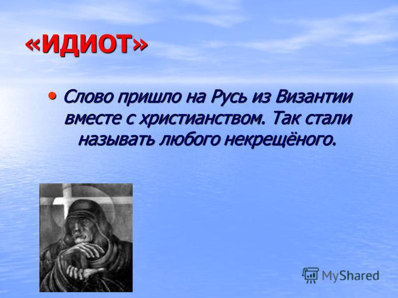 «ИДИОТ» Слово пришло на Русь из Византии вместе с христианством. Так стали называть любого некрещёного. Слово пришло на Русь из Византии вместе с христианством. Так стали называть любого некрещёного.