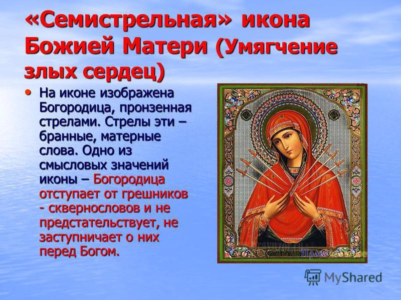 «Семистрельная» икона Божией Матери (Умягчение злых сердец) На иконе изображена Богородица, пронзенная стрелами. Стрелы эти – бранные, матерные слова. Одно из смысловых значений иконы – Богородица отступает от грешников - сквернословов и не предстате
