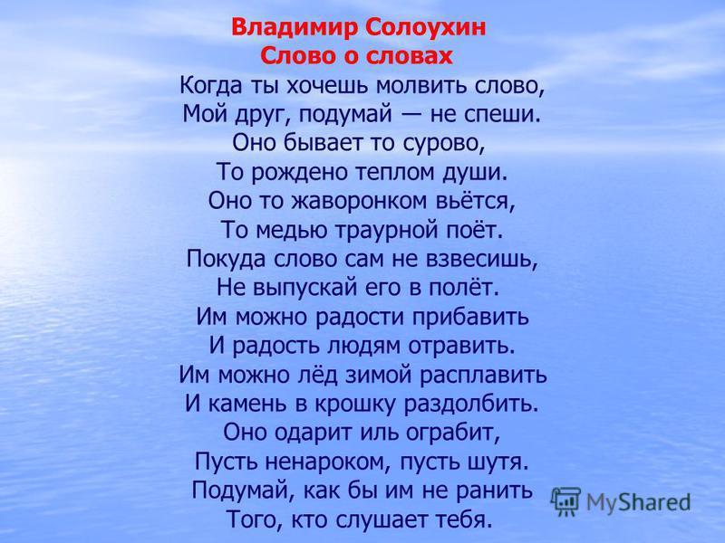 Владимир Солоухин Слово о словах Когда ты хочешь молвить слово, Мой друг, подумай не спеши. Оно бывает то сурово, То рождено теплом души. Оно то жаворонком вьётся, То медью траурной поёт. Покуда слово сам не взвесишь, Не выпускай его в полёт. Им можн