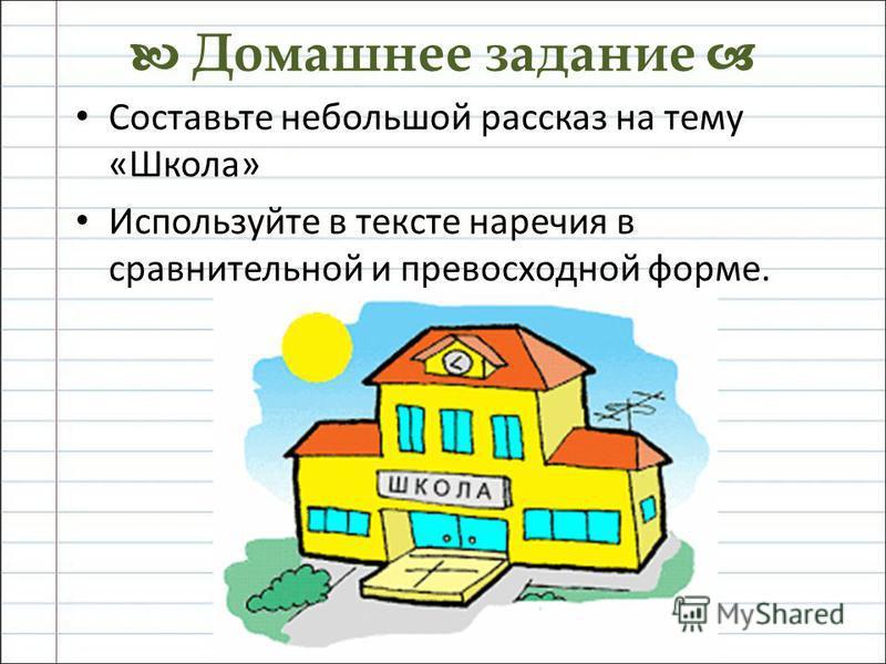 Домашнее задание Составьте небольшой рассказ на тему «Школа» Используйте в тексте наречия в сравнительной и превосходной форме.