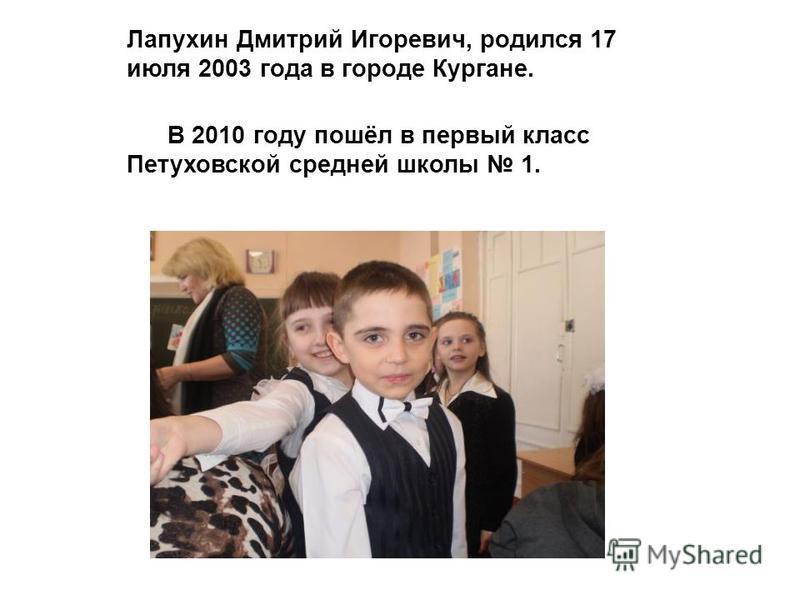 Лапухин Дмитрий Игоревич, родился 17 июля 2003 года в городе Кургане. В 2010 году пошёл в первый класс Петуховской средней школы 1.