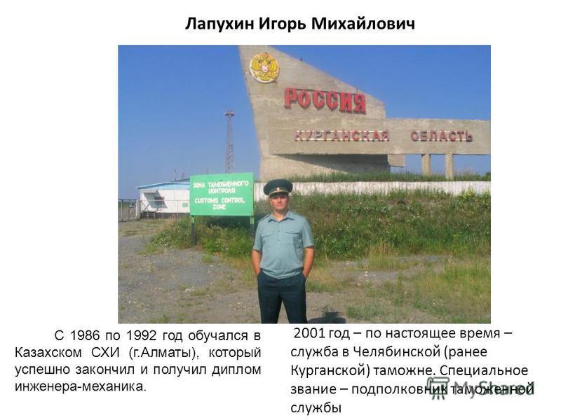 Лапухин Игорь Михайлович С 1986 по 1992 год обучался в Казахском СХИ (г.Алматы), который успешно закончил и получил диплом инженера-механика. 2001 год – по настоящее время – служба в Челябинской (ранее Курганской) таможне. Специальное звание – подпол