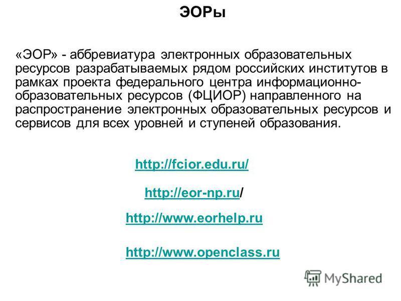 http://fcior.edu.ru/ ЭОРы «ЭОР» - аббревиатура электронных образовательных ресурсов разрабатываемых рядом российских институтов в рамках проекта федерального центра информационно- образовательных ресурсов (ФЦИОР) направленного на распространение элек