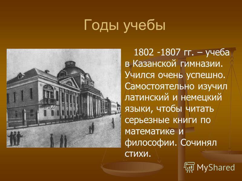 Годы учебы 1802 -1807 гг. – учеба в Казанской гимназии. Учился очень успешно. Самостоятельно изучил латинский и немецкий языки, чтобы читать серьезные книги по математике и философии. Сочинял стихи.