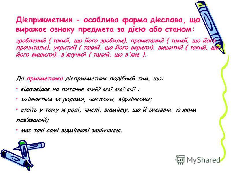 Дієприкметник - особлива форма дієслова, що виражає ознаку предмета за дією або станом: зроблений ( такий, що його зробили), прочитаний ( такий, що його прочитали), укритий ( такий, що його вкрили), вишитий ( такий, що його вишили), в'янучий ( такий,