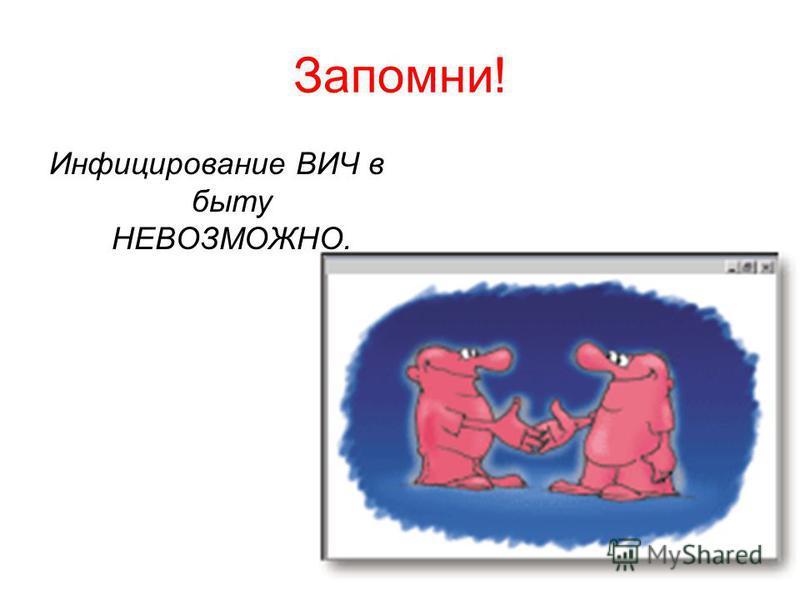 Запомни! Инфицирование ВИЧ в быту НЕВОЗМОЖНО.