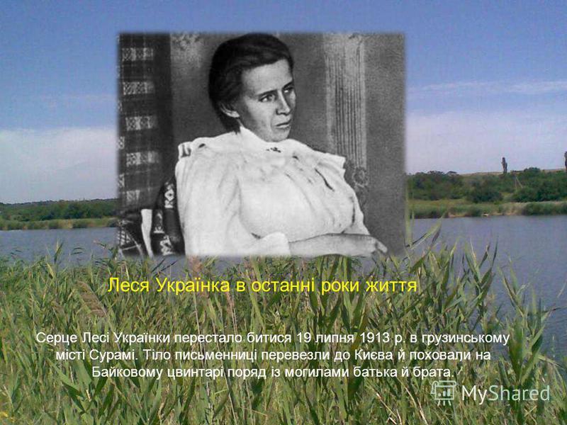 Серце Лесі Українки перестало битися 19 липня 1913 р. в грузинському місті Сурамі. Тіло письменниці перевезли до Києва й поховали на Байковому цвинтарі поряд із могилами батька й брата. Леся Українка в останні роки життя