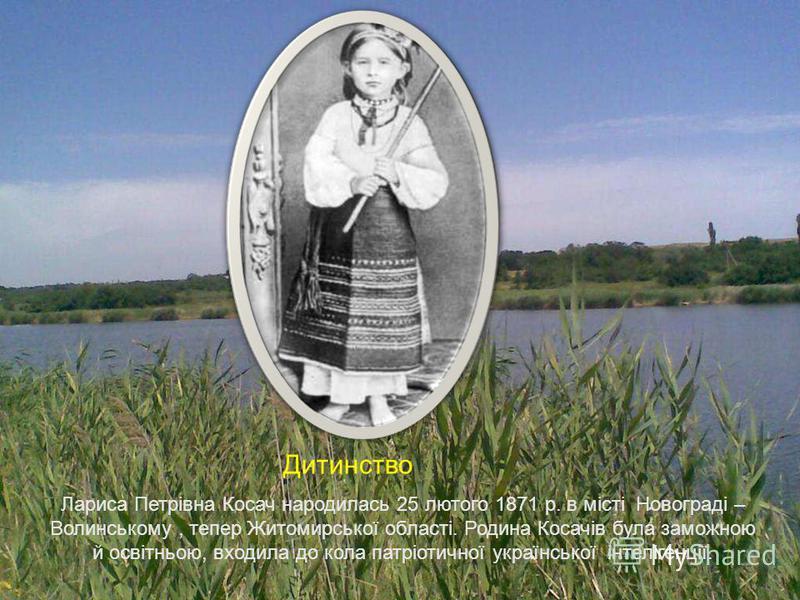 Д Лариса Петрівна Косач народилась 25 лютого 1871 р. в місті Новограді – Волинському, тепер Житомирської області. Родина Косачів була заможною й освітньою, входила до кола патріотичної української інтелігенції. Дитинство