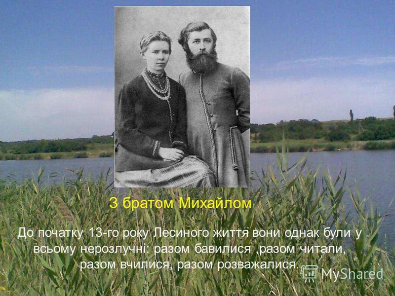 З братом Михайлом До початку 13-го року Лесиного життя вони однак були у всьому нерозлучні: разом бавилися,разом читали, разом вчилися, разом розважалися.