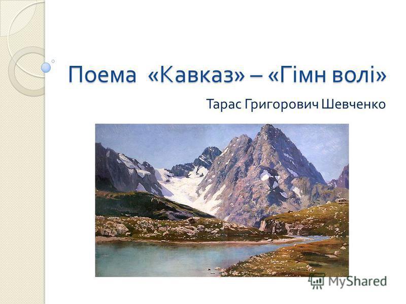 Поема «Кавказ» – «Гімн волі» Тарас Григорович Шевченко