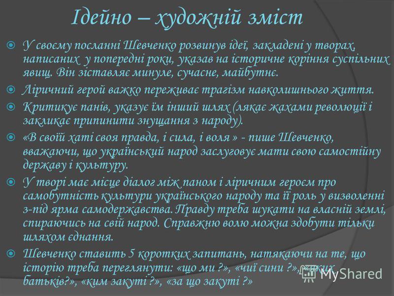 Iдейно – художнiй змiст У своєму посланнi Шевченко розвинув iдеї, закладенi у творах, написаних у попереднi роки, указав на iсторичне корiння суспiльних явищ. Вiн зiставляє минуле, сучасне, майбутнє. Лiричний герой важко переживає трагiзм навколишньо