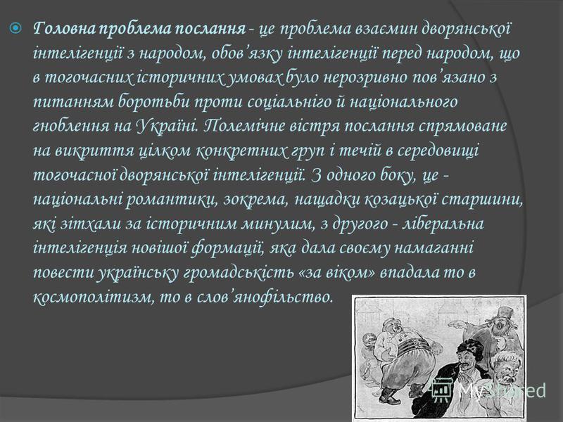 Головна проблема послання - це проблема взаємин дворянської інтелігенції з народом, обовязку інтелігенції перед народом, що в тогочасних історичних умовах було нерозривно повязано з питанням боротьби проти соціальніго й національного гноблення на Укр