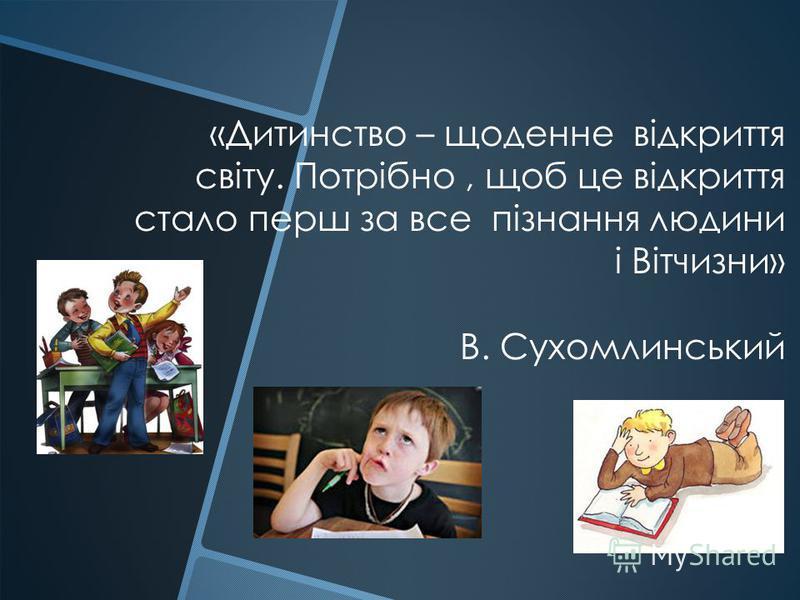 «Дитинство – щоденне відкриття світу. Потрібно, щоб це відкриття стало перш за все пізнання людини і Вітчизни» В. Сухомлинський