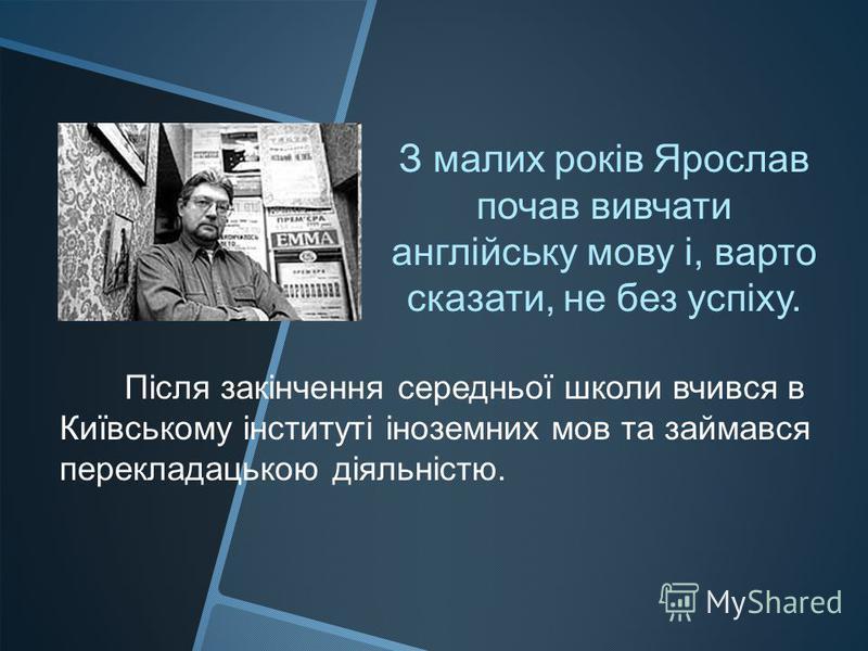 З малих років Ярослав почав вивчати англійську мову і, варто сказати, не без успіху. Після закінчення середньої школи вчився в Київському інституті іноземних мов та займався перекладацькою діяльністю.