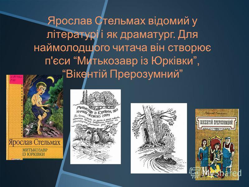 Ярослав Стельмах відомий у літературі і як драматург. Для наймолодшого читача він створює п'єси Митькозавр із Юрківки, Вікентій Прерозумний