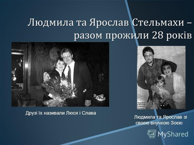 Людмила та Ярослав Стельмахи – разом прожили 28 років Людмила та Ярослав зі своєю внучкою Зоєю Друзі їх називали Люся і Слава