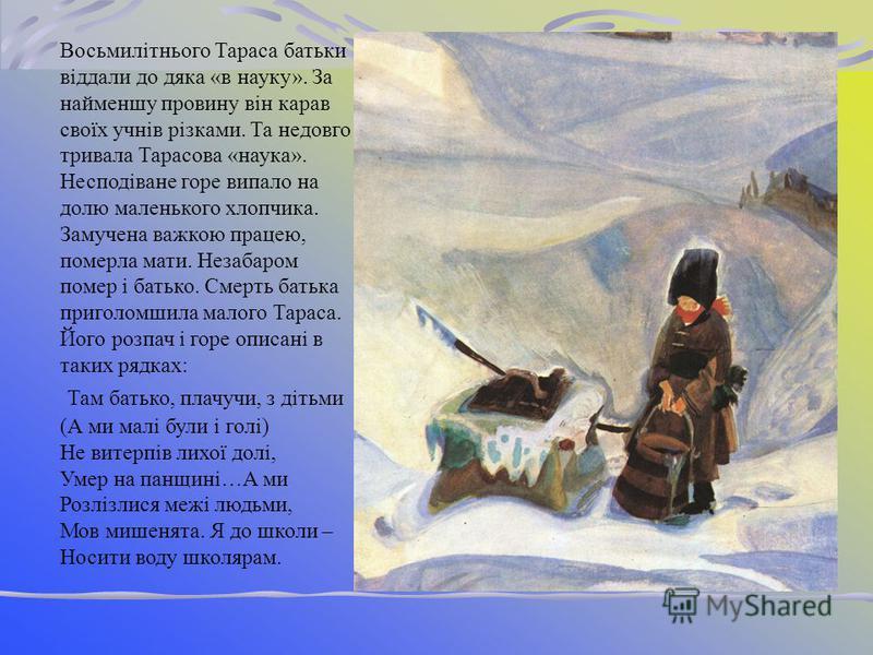 9 березня 1814 року в селі Моринцях у сімї селянина- кріпака народився хлопчик Тарас. Він ріс мовчазний, замислений. Не тримався хати, а все блукав десь за вигоном,за що його прозвали в сімї «малим приблудою».