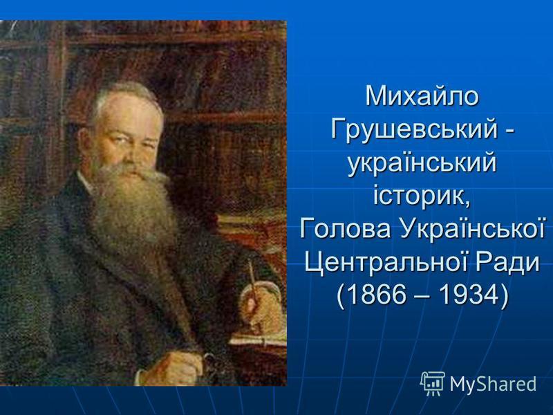 Михайло Грушевський - український історик, Голова Української Центральної Ради (1866 – 1934)