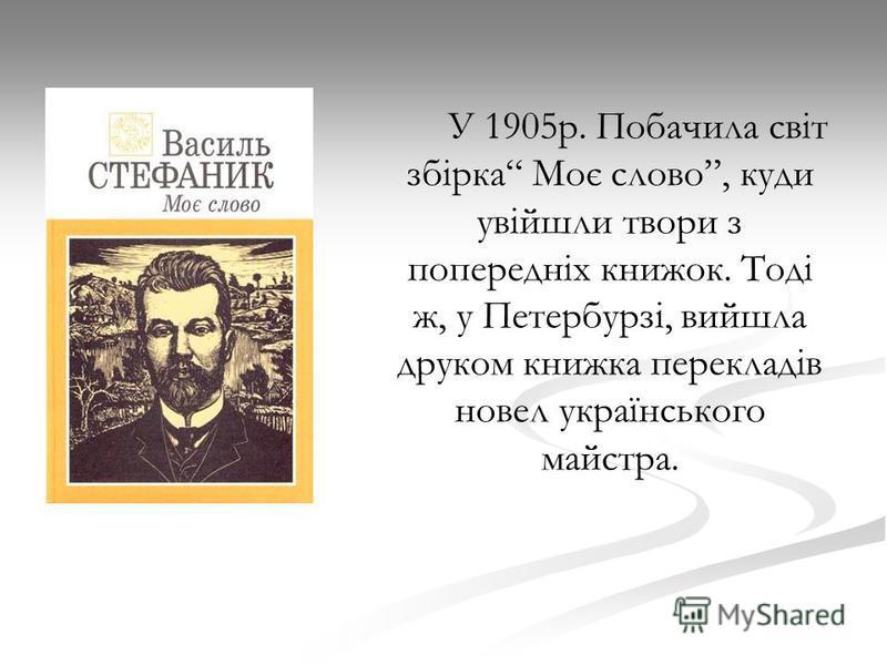 У 1905р. Побачила світ збірка Моє слово, куди увійшли твори з попередніх книжок. Тоді ж, у Петербурзі, вийшла друком книжка перекладів новел українського майстра.