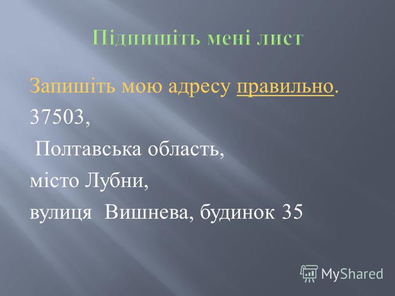 Запишіть мою адресу правильно. 37503, Полтавська область, місто Лубни, вулиця Вишнева, будинок 35