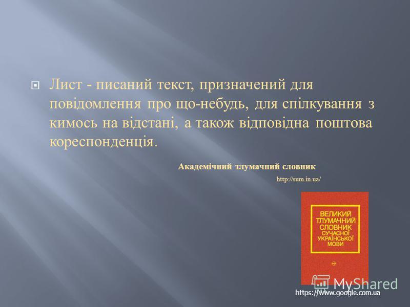 Лист - писаний текст, призначений для повідомлення про що - небудь, для спілкування з кимось на відстані, а також відповідна поштова кореспонденція. Академічний тлумачний словник http://sum.in.ua/ https://www.google.com.ua
