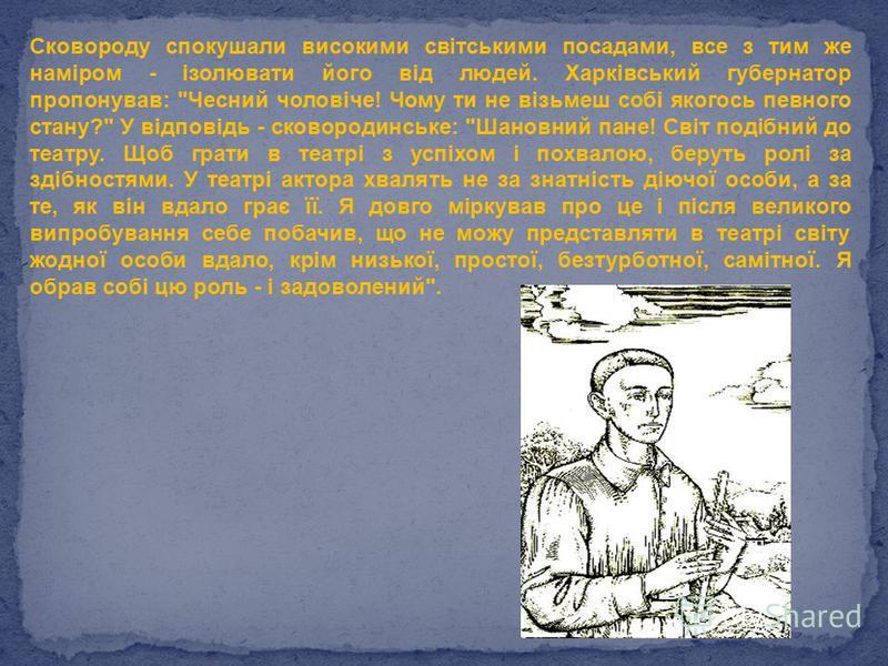 Сковороду спокушали високими світськими посадами, все з тим же наміром - ізолювати його від людей. Харківський губернатор пропонував: