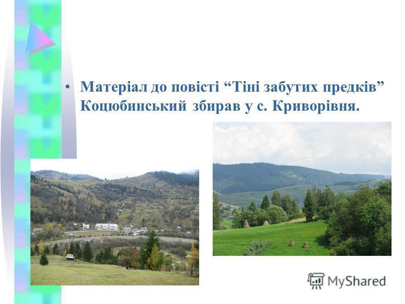 Матеріал до повісті Тіні забутих предків Коцюбинський збирав у с. Криворівня.