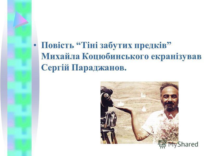 Повість Тіні забутих предків Михайла Коцюбинського екранізував Сергій Параджанов.
