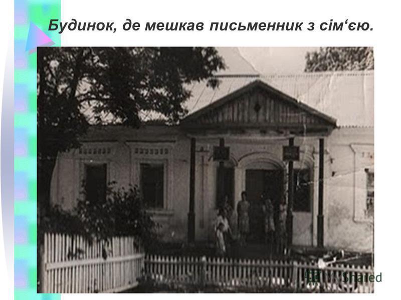 Будинок, де мешкав письменник з сімєю.