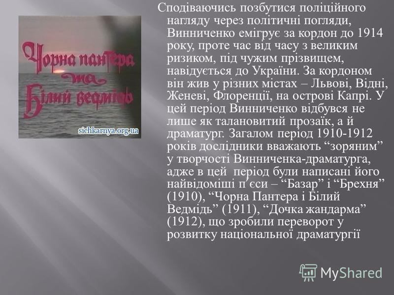 Сподіваючись позбутися поліційного нагляду через політичні погляди, Винниченко емігрує за кордон до 1914 року, проте час від часу з великим ризиком, під чужим прізвищем, навідується до України. За кордоном він жив у різних містах – Львові, Відні, Жен