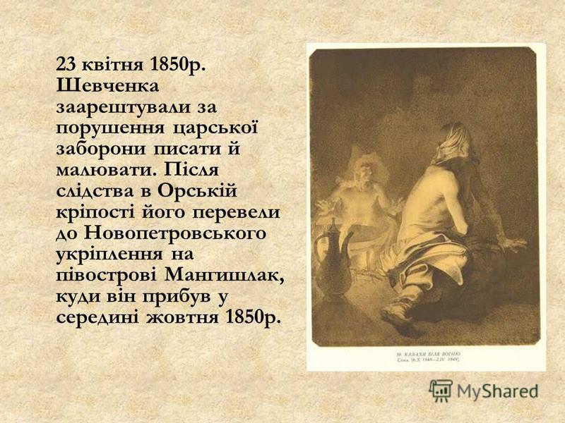 23 квітня 1850р. Шевченка заарештували за порушення царської заборони писати й малювати. Після слідства в Орській кріпості його перевели до Новопетровського укріплення на півострові Мангишлак, куди він прибув у середині жовтня 1850р.