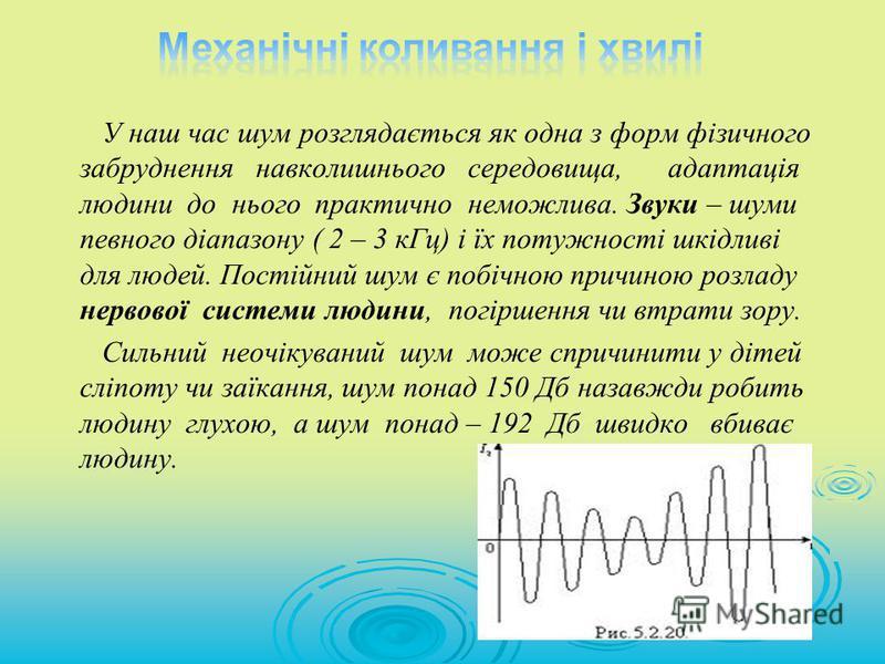 У наш час шум розглядається як одна з форм фізичного забруднення навколишнього середовища, адаптація людини до нього практично неможлива. Звуки – шуми певного діапазону ( 2 – 3 кГц) і їх потужності шкідливі для людей. Постійний шум є побічною причино