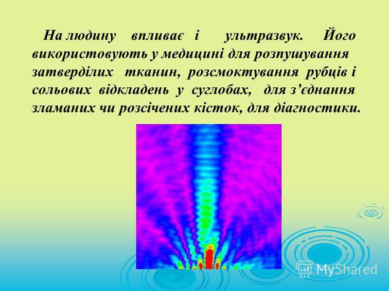 На людину впливає і ультразвук. Його використовують у медицині для розпушування затверділих тканин, розсмоктування рубців і сольових відкладень у суглобах, для зєднання зламаних чи розсічених кісток, для діагностики.