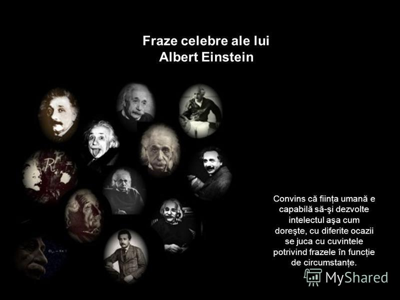 Fraze celebre ale lui Albert Einstein Convins că fiinţa umană e capabilă să-şi dezvolte intelectul aşa cum doreşte, cu diferite ocazii se juca cu cuvintele potrivind frazele în funcţie de circumstanţe.