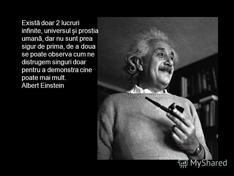 Există doar 2 lucruri infinite, universul şi prostia umană, dar nu sunt prea sigur de prima, de a doua se poate observa cum ne distrugem singuri doar pentru a demonstra cine poate mai mult. Albert Einstein