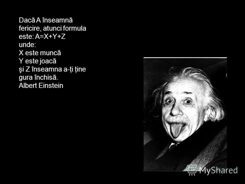 Dacă A înseamnă fericire, atunci formula este: A=X+Y+Z unde: X este muncă Y este joacă şi Z înseamna a-ţi ţine gura închisă. Albert Einstein