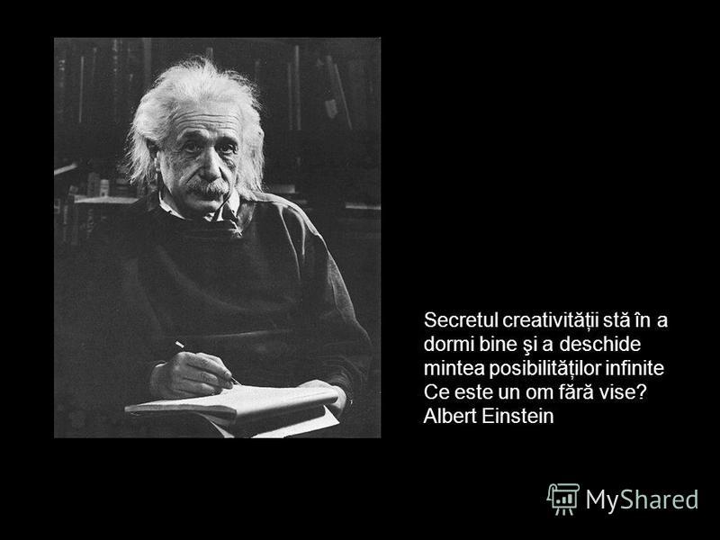 Secretul creativităţii stă în a dormi bine şi a deschide mintea posibilităţilor infinite Ce este un om fără vise? Albert Einstein