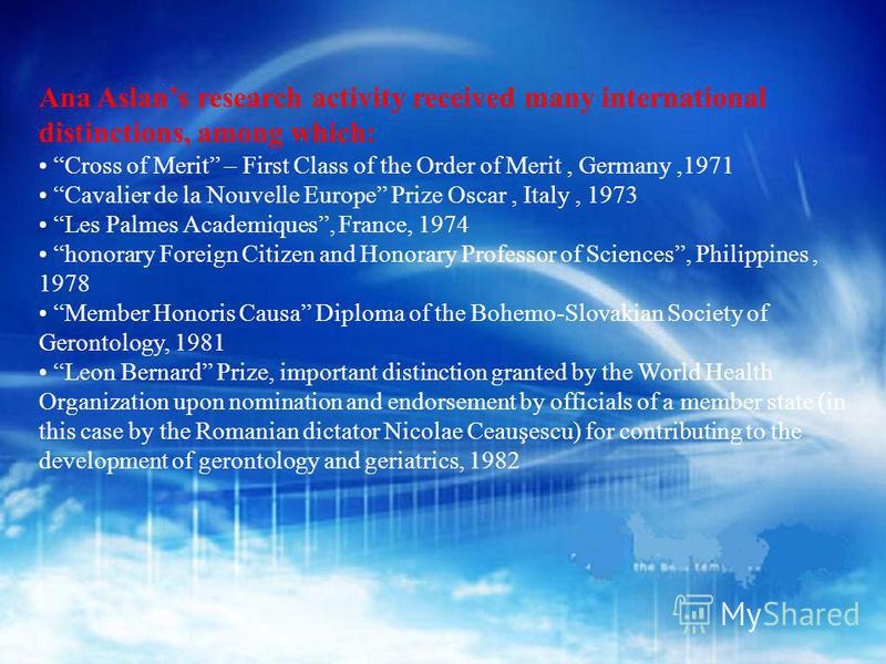 Ana Aslans research activity received many international distinctions, among which: Cross of Merit – First Class of the Order of Merit, Germany,1971 Cavalier de la Nouvelle Europe Prize Oscar, Italy, 1973 Les Palmes Academiques, France, 1974 honorary