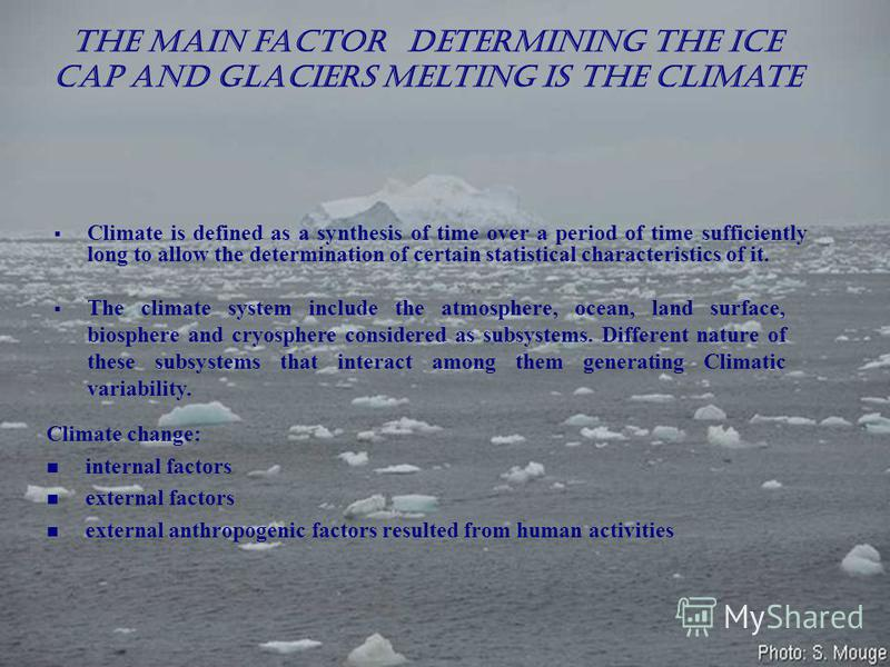 The main factor determining the ice cap and glaciers melting is the climate Climate is defined as a synthesis of time over a period of time sufficiently long to allow the determination of certain statistical characteristics of it. The climate system