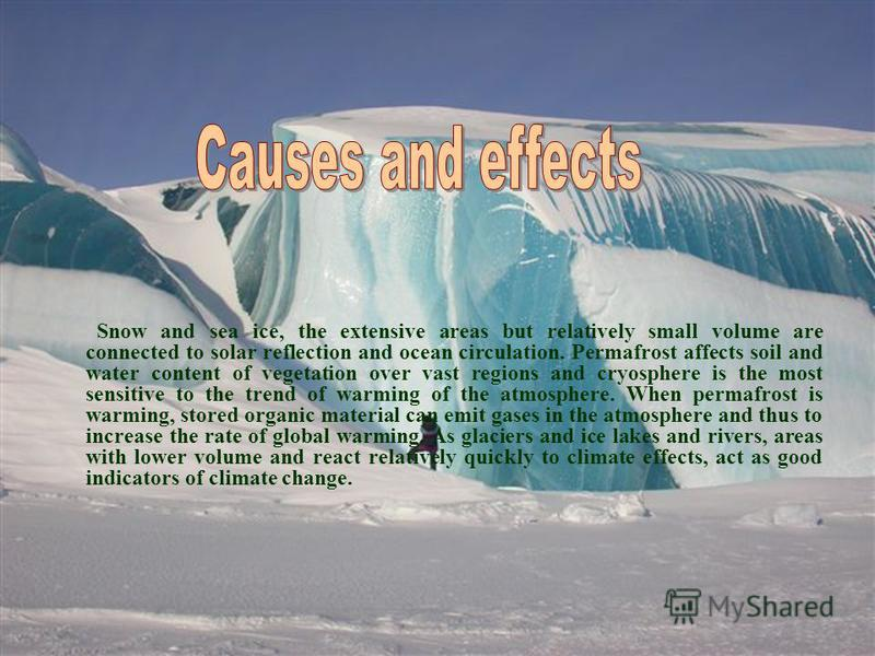 Snow and sea ice, the extensive areas but relatively small volume are connected to solar reflection and ocean circulation. Permafrost affects soil and water content of vegetation over vast regions and cryosphere is the most sensitive to the trend of