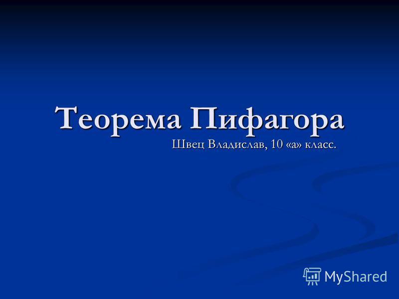 Теорема Пифагора Швец Владислав, 10 «а» класс.