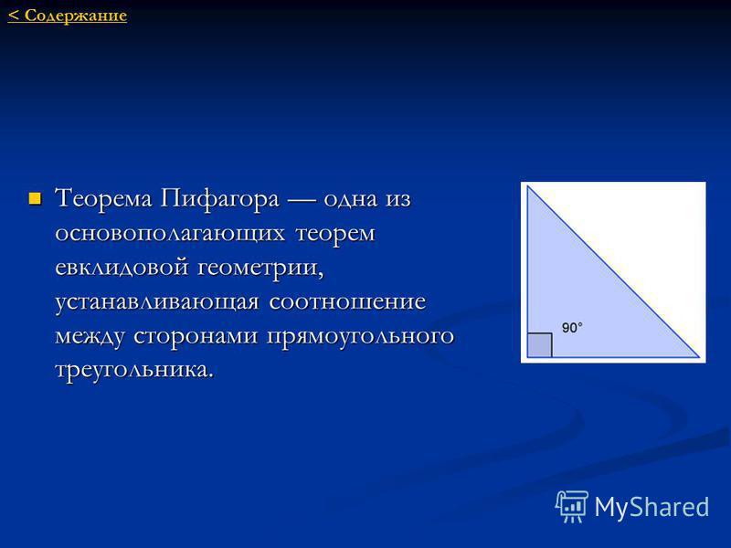 Теорема Пифагора одна из основополагающих теорем евклидовой геометрии, устанавливающая соотношение между сторонами прямоугольного треугольника. < Cодержание < Cодержание